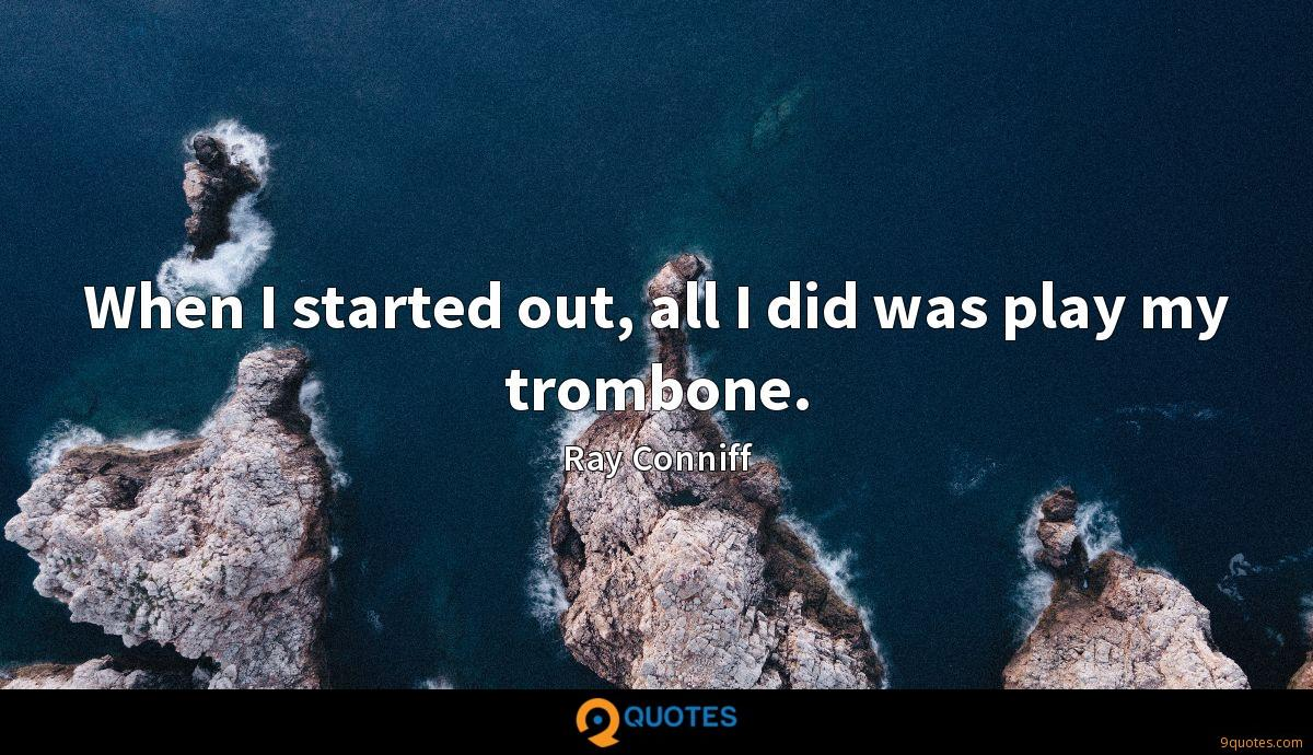 When I started out, all I did was play my trombone.