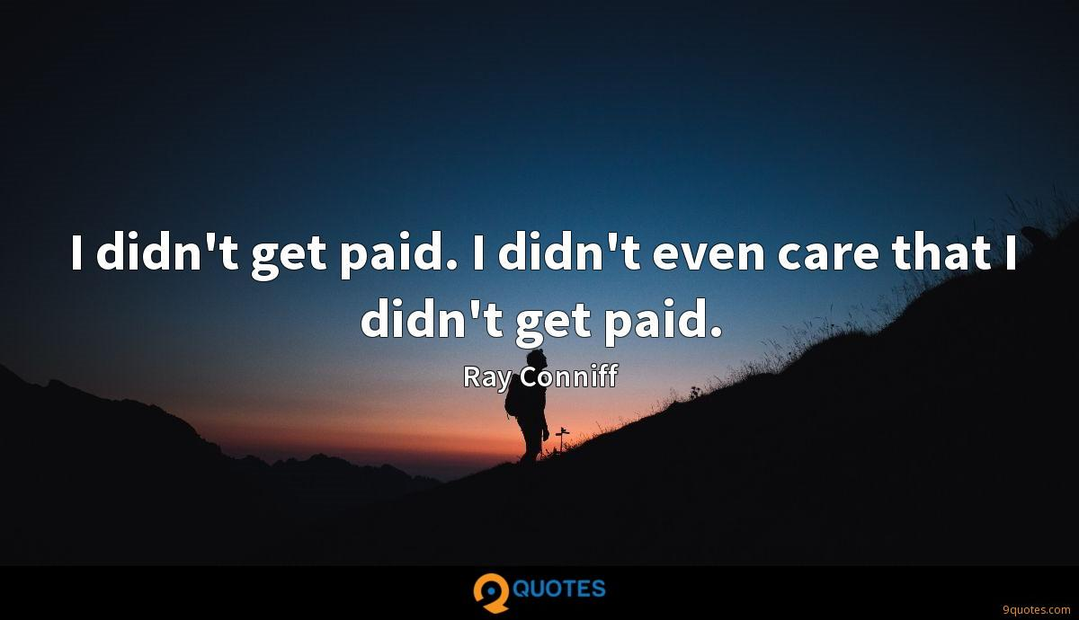 I didn't get paid. I didn't even care that I didn't get paid.