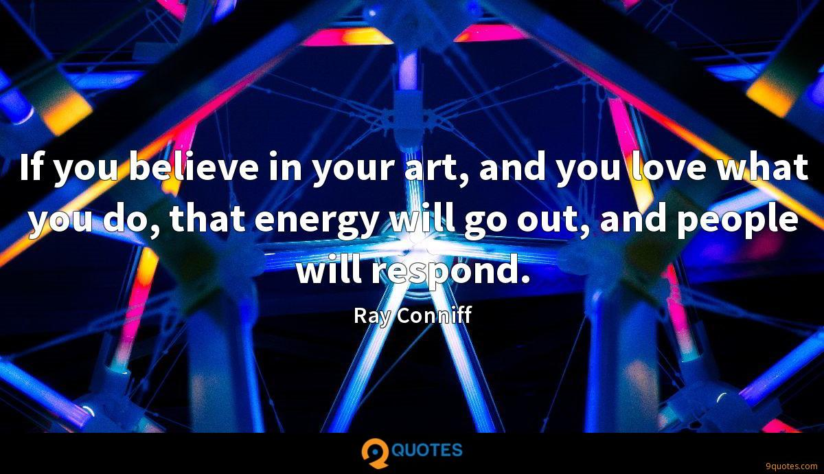 If you believe in your art, and you love what you do, that energy will go out, and people will respond.