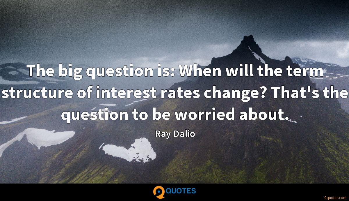 The big question is: When will the term structure of interest rates change? That's the question to be worried about.