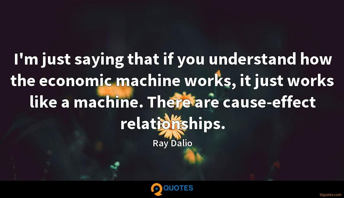 I'm just saying that if you understand how the economic machine works, it just works like a machine. There are cause-effect relationships.