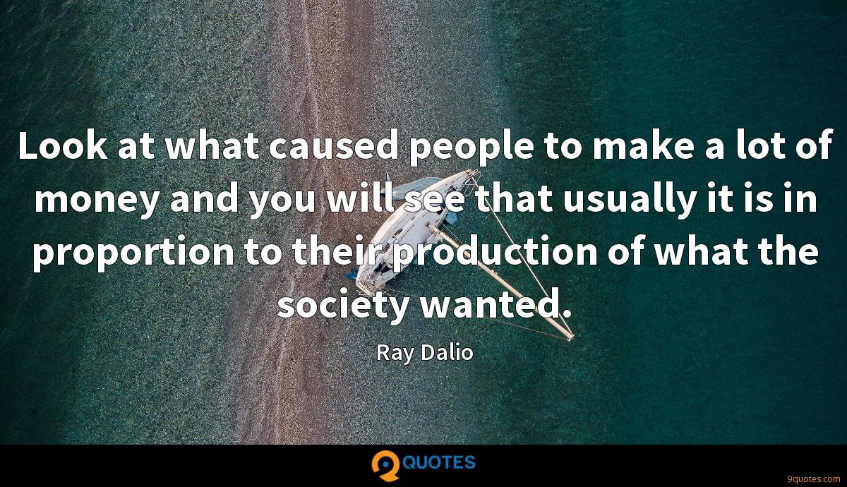 Look at what caused people to make a lot of money and you will see that usually it is in proportion to their production of what the society wanted.