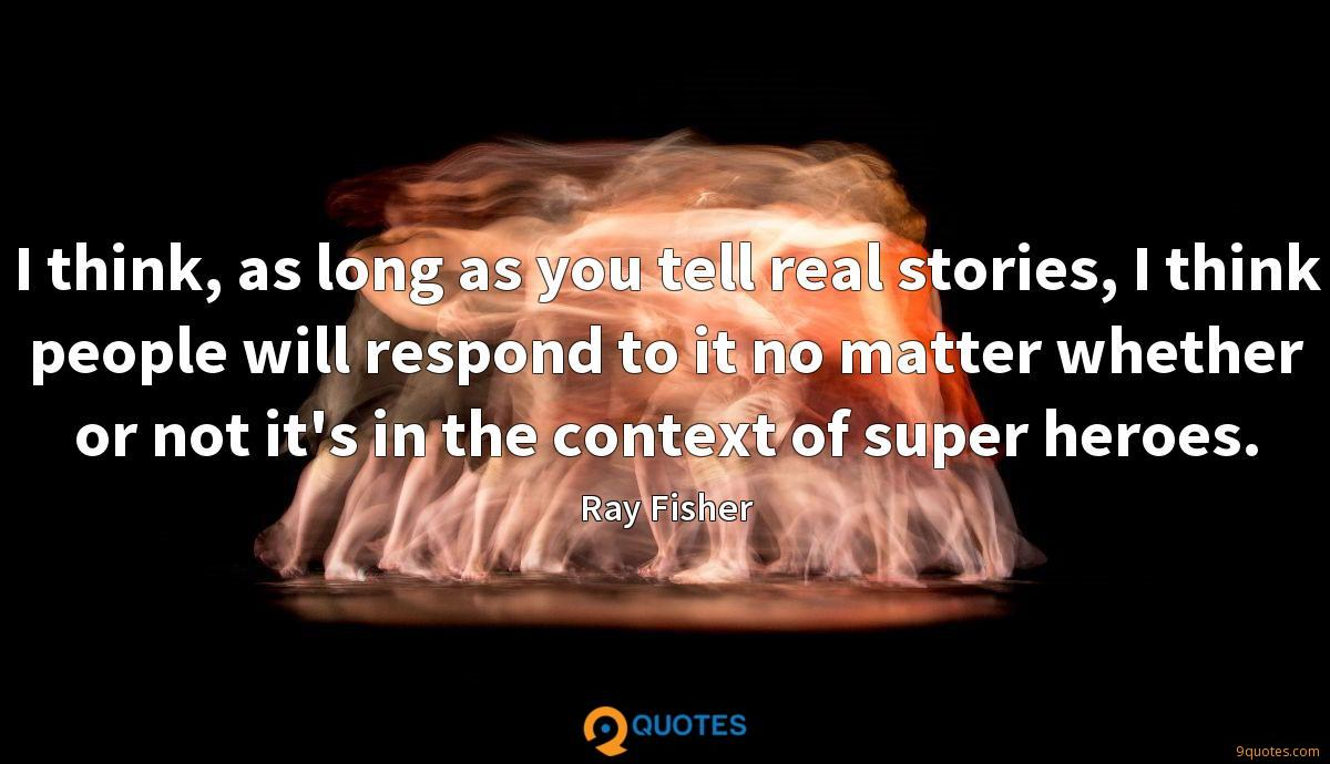 I think, as long as you tell real stories, I think people will respond to it no matter whether or not it's in the context of super heroes.