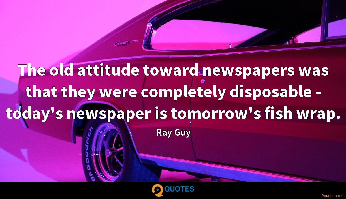The old attitude toward newspapers was that they were completely disposable - today's newspaper is tomorrow's fish wrap.