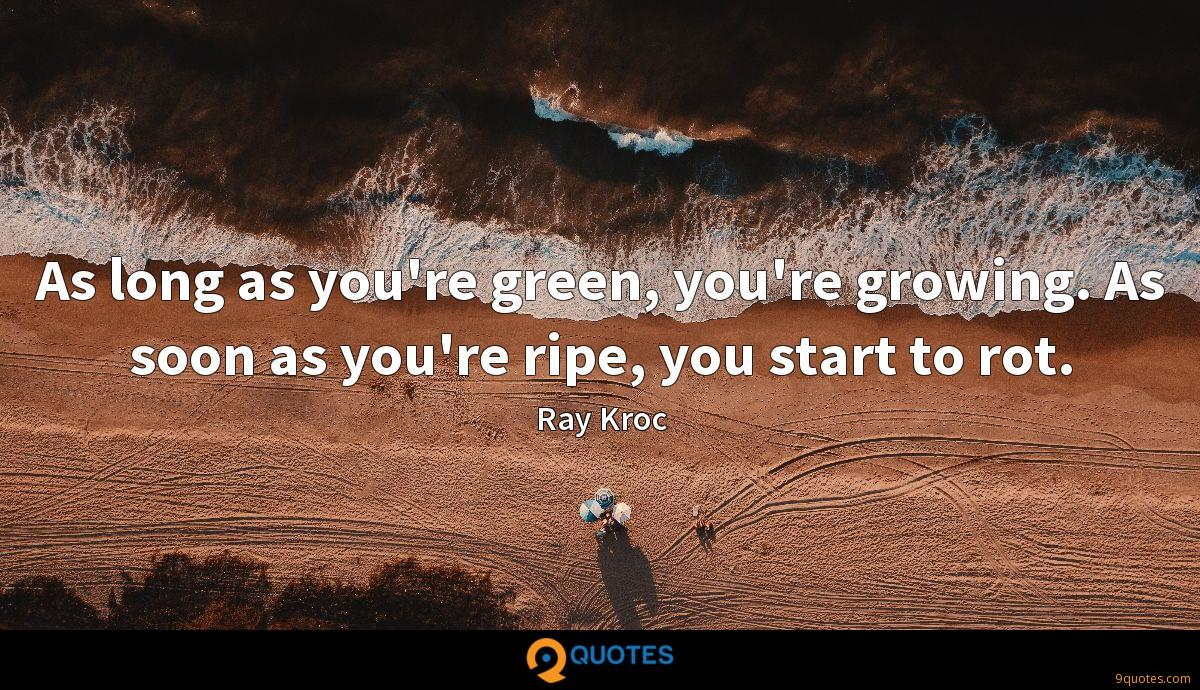 As long as you're green, you're growing. As soon as you're ripe, you start to rot.