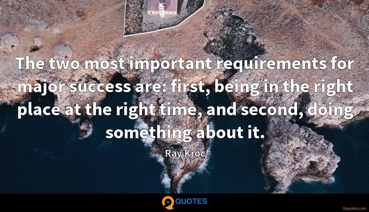 The two most important requirements for major success are: first, being in the right place at the right time, and second, doing something about it.