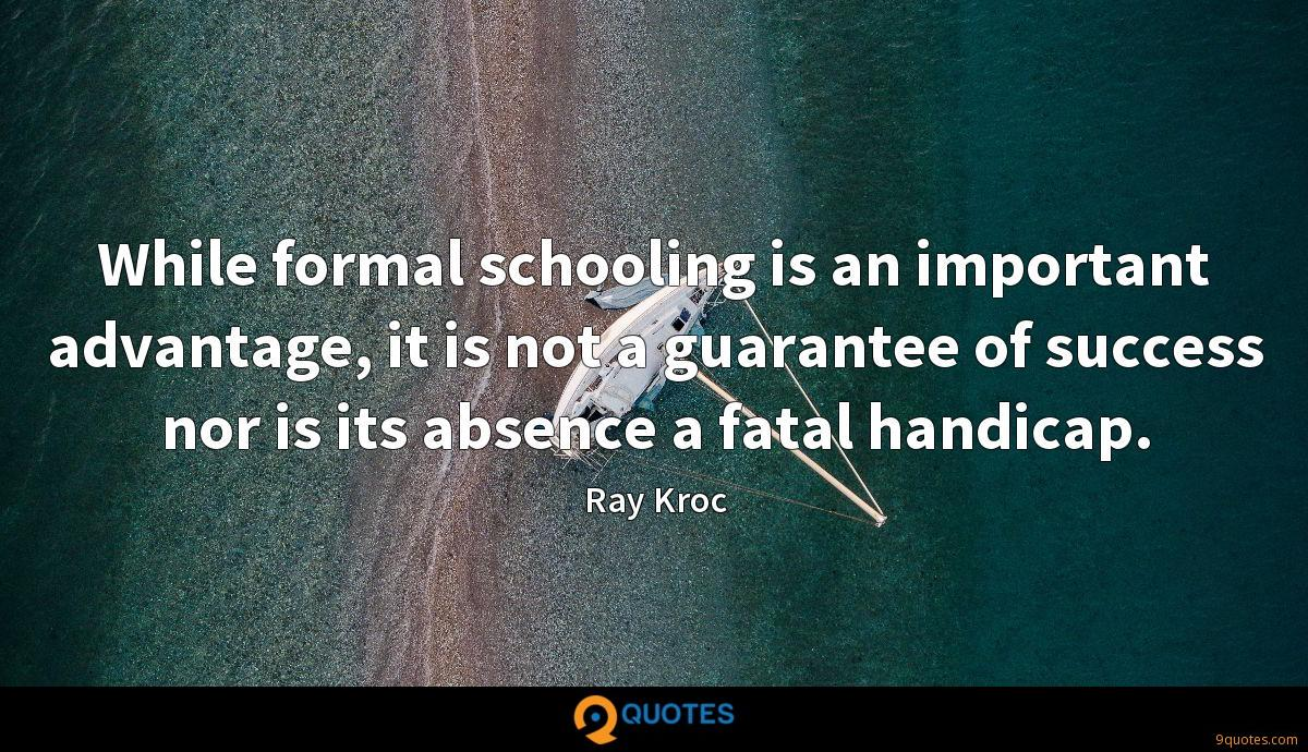 While formal schooling is an important advantage, it is not a guarantee of success nor is its absence a fatal handicap.