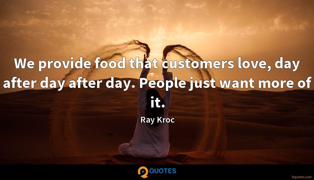 We provide food that customers love, day after day after day. People just want more of it.