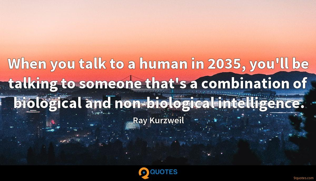 When you talk to a human in 2035, you'll be talking to someone that's a combination of biological and non-biological intelligence.