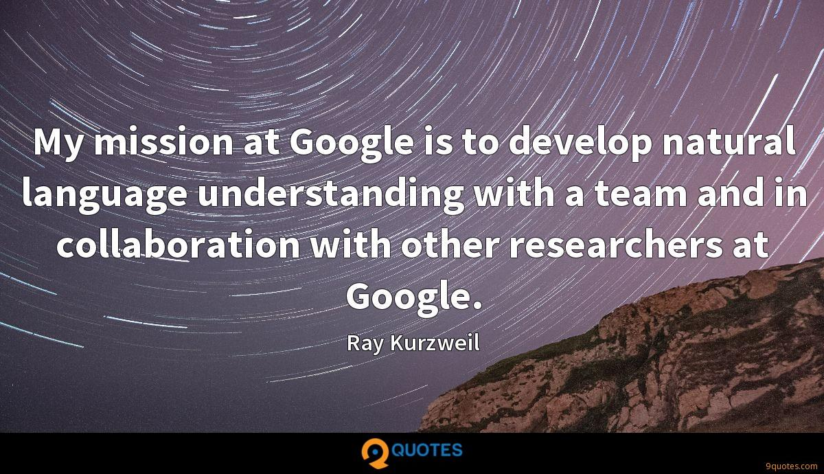 My mission at Google is to develop natural language understanding with a team and in collaboration with other researchers at Google.