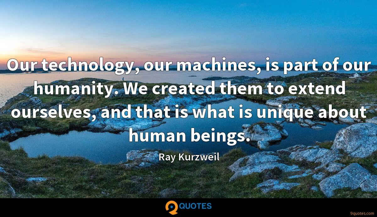 Our technology, our machines, is part of our humanity. We created them to extend ourselves, and that is what is unique about human beings.