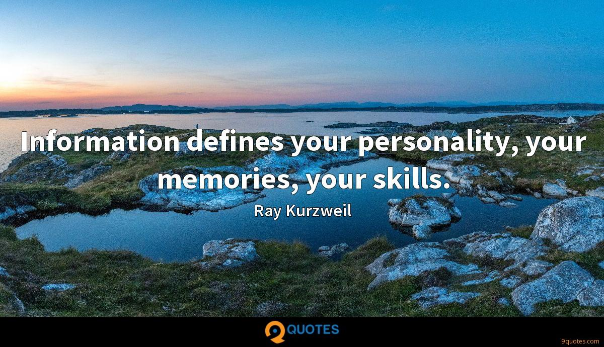 Information defines your personality, your memories, your skills.
