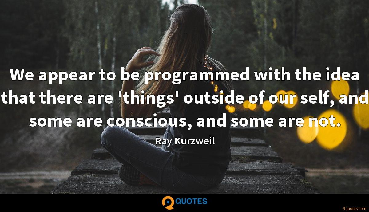 We appear to be programmed with the idea that there are 'things' outside of our self, and some are conscious, and some are not.