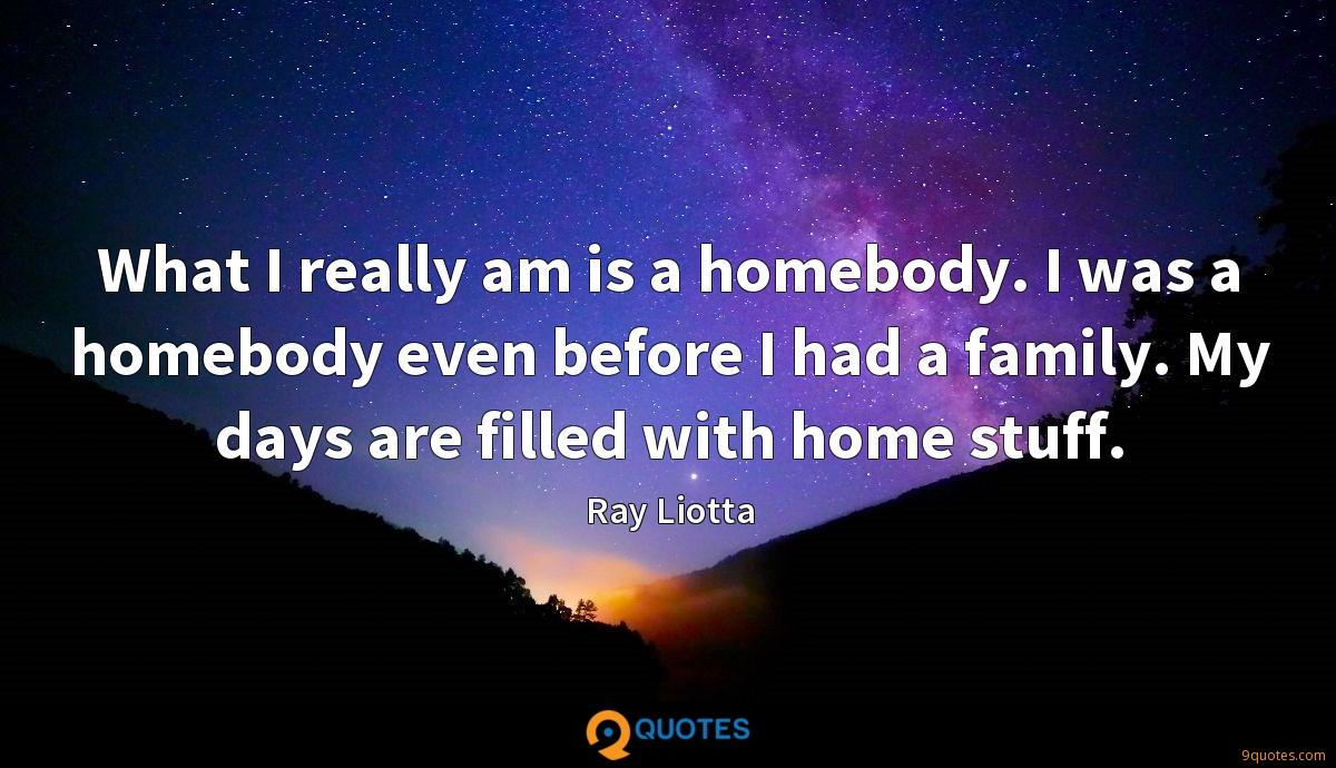 What I really am is a homebody. I was a homebody even before I had a family. My days are filled with home stuff.