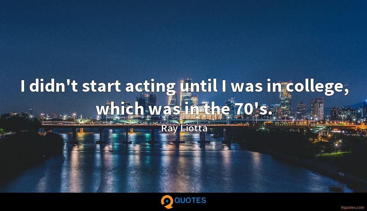 I didn't start acting until I was in college, which was in the 70's.