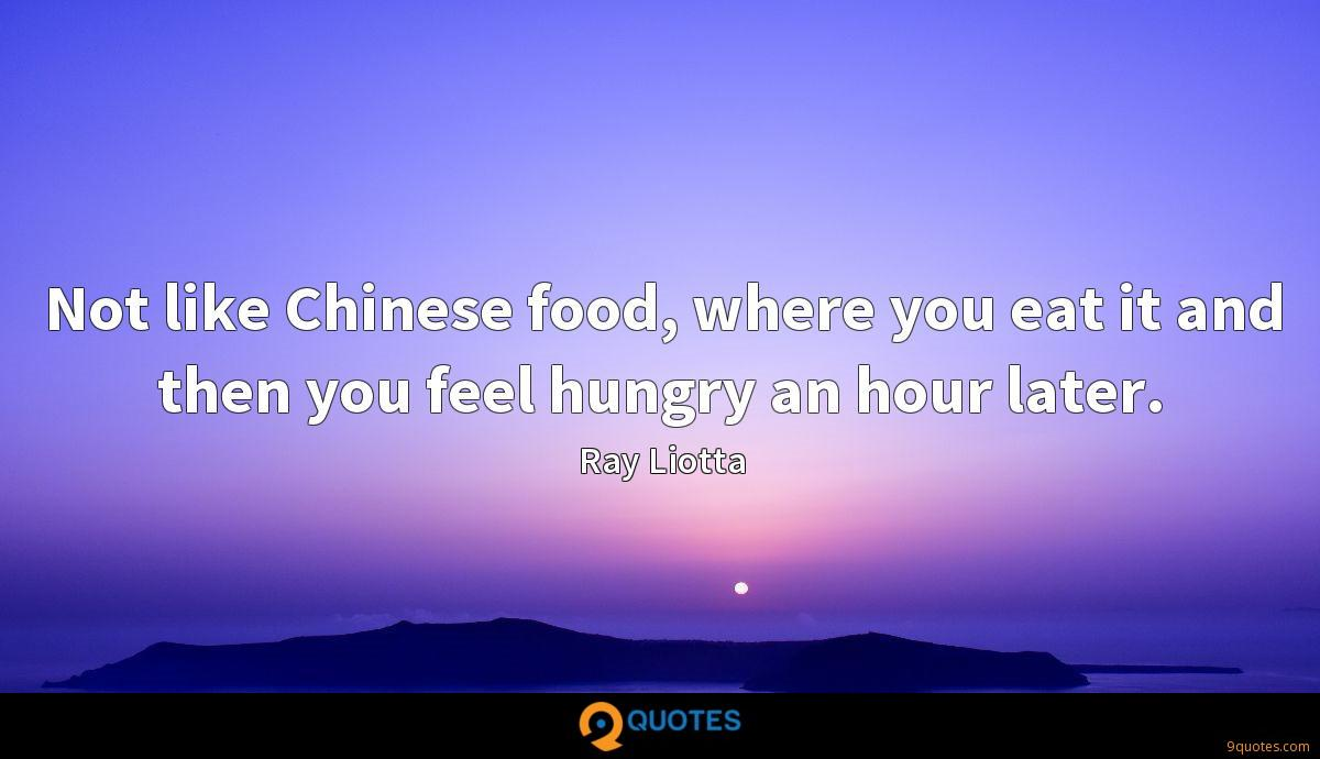 Not like Chinese food, where you eat it and then you feel hungry an hour later.