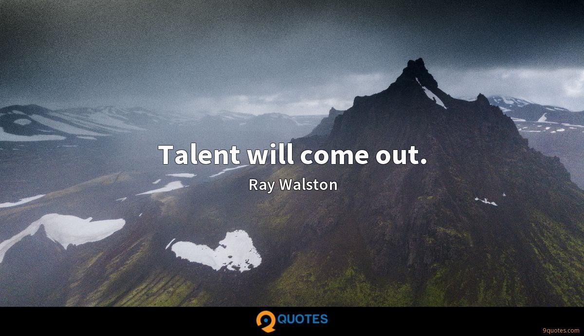Talent will come out.