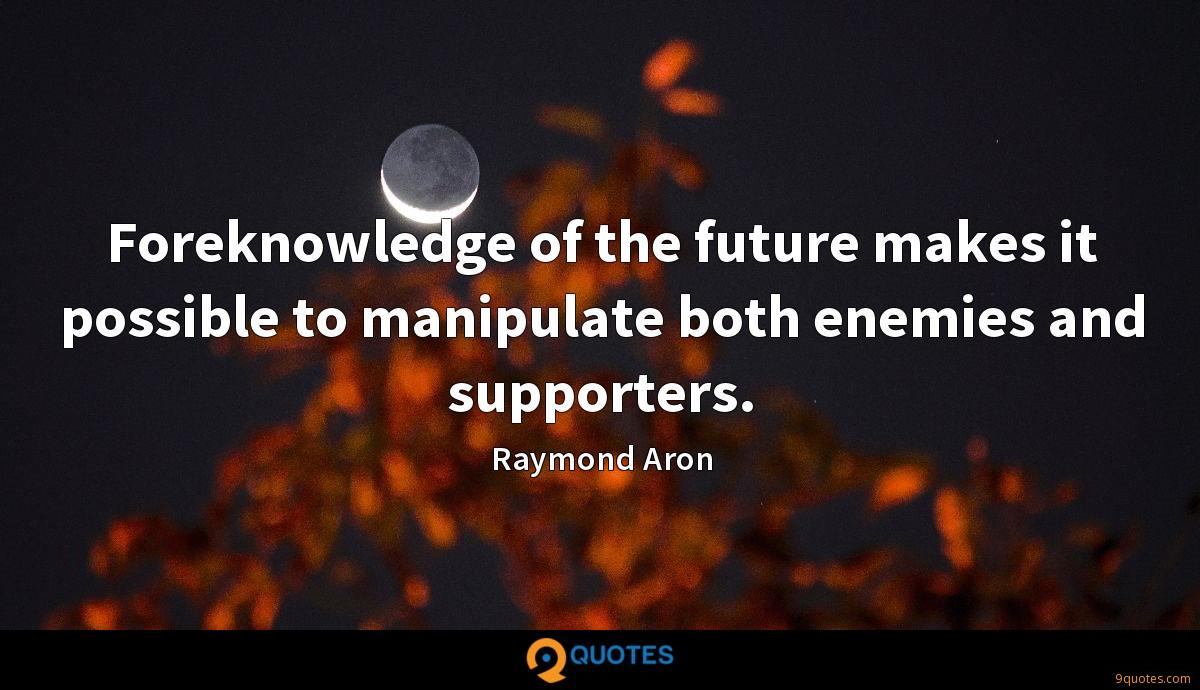 Foreknowledge of the future makes it possible to manipulate both enemies and supporters.