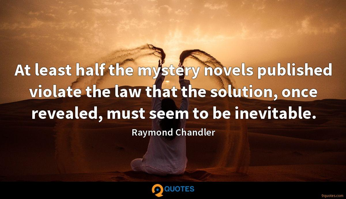 At least half the mystery novels published violate the law that the solution, once revealed, must seem to be inevitable.