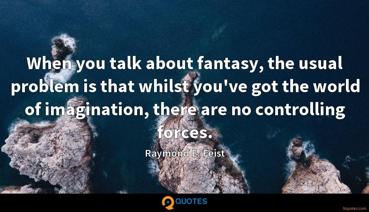 When you talk about fantasy, the usual problem is that whilst you've got the world of imagination, there are no controlling forces.