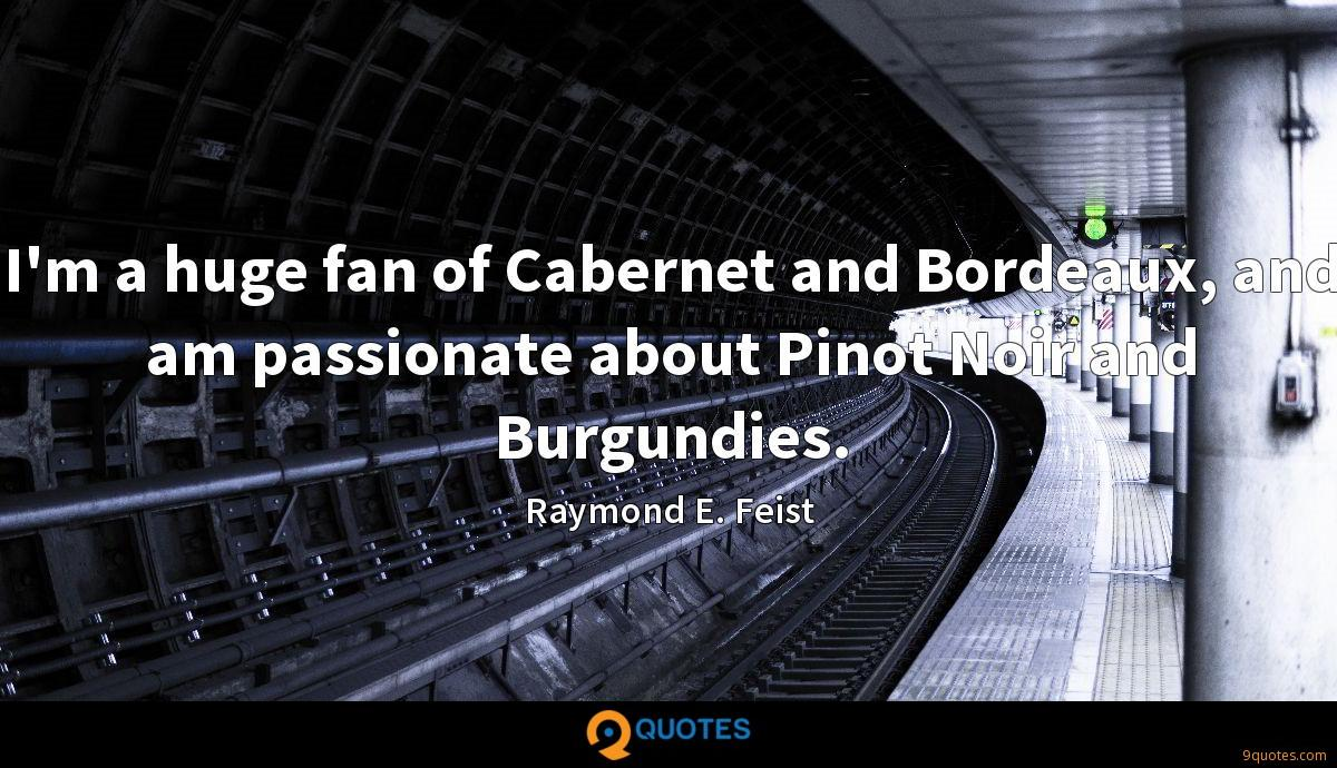I'm a huge fan of Cabernet and Bordeaux, and am passionate about Pinot Noir and Burgundies.