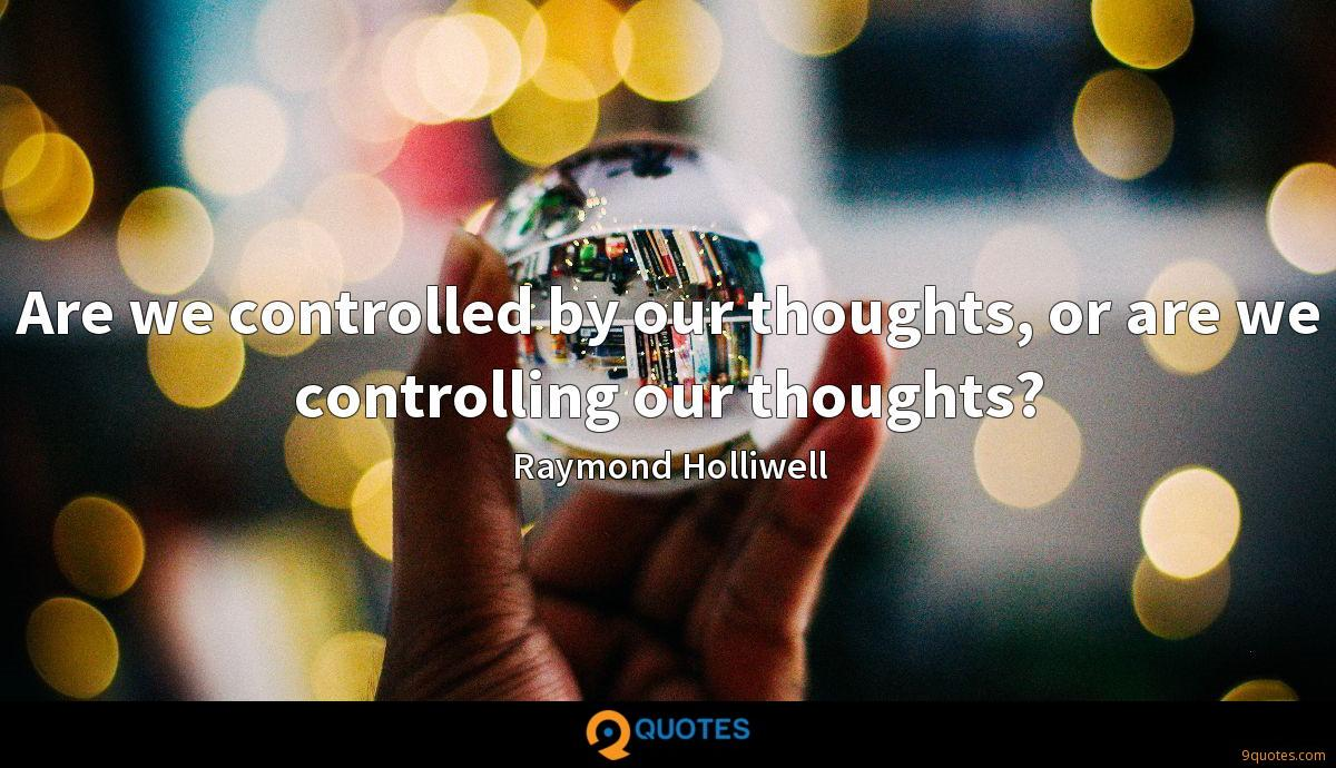 Are we controlled by our thoughts, or are we controlling our thoughts?