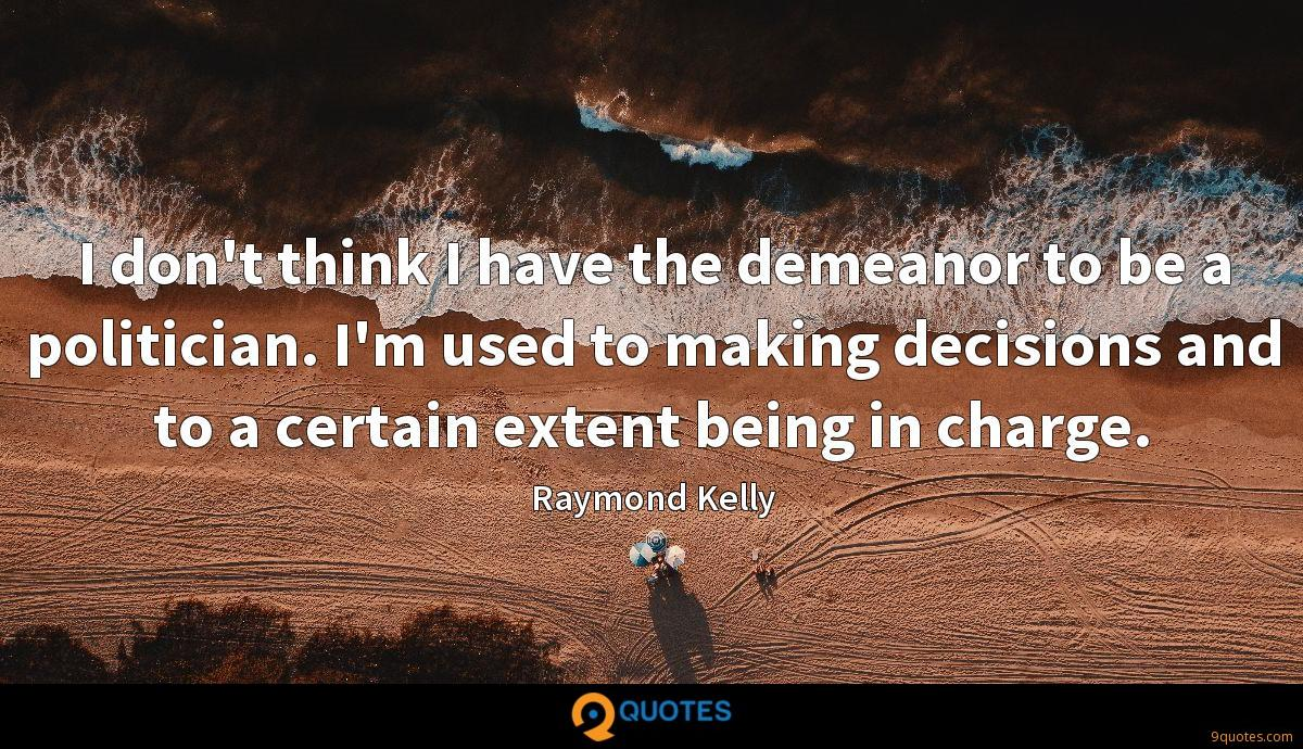 I don't think I have the demeanor to be a politician. I'm used to making decisions and to a certain extent being in charge.
