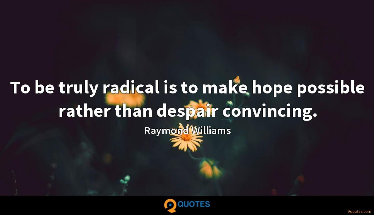 To be truly radical is to make hope possible rather than despair convincing.