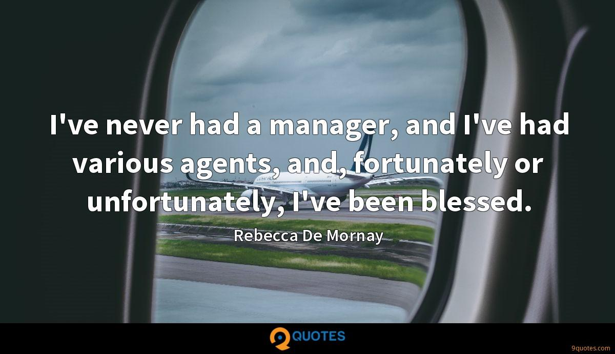 I've never had a manager, and I've had various agents, and, fortunately or unfortunately, I've been blessed.