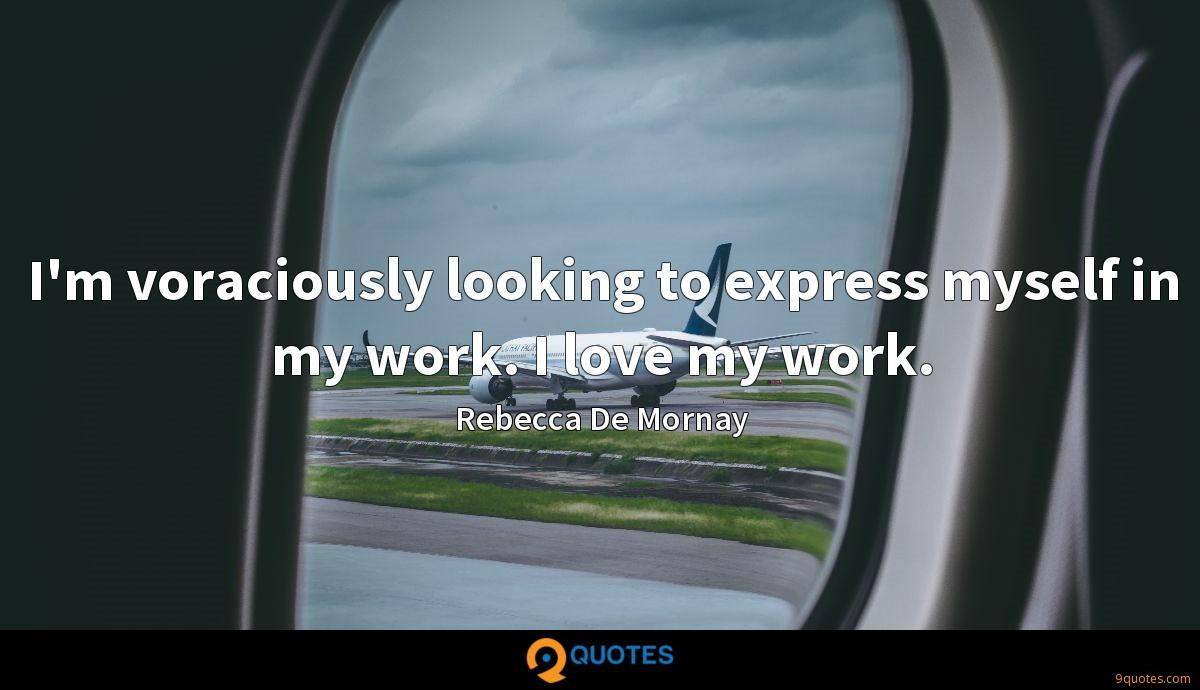 I'm voraciously looking to express myself in my work. I love my work.