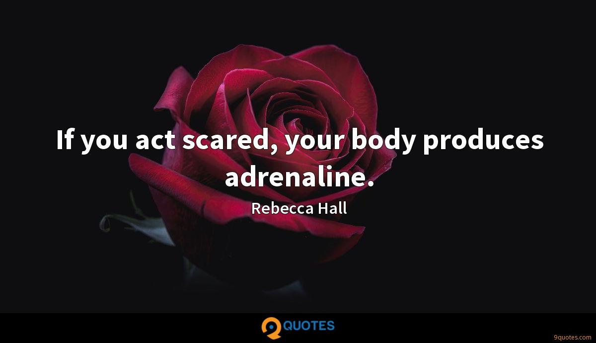 If you act scared, your body produces adrenaline.