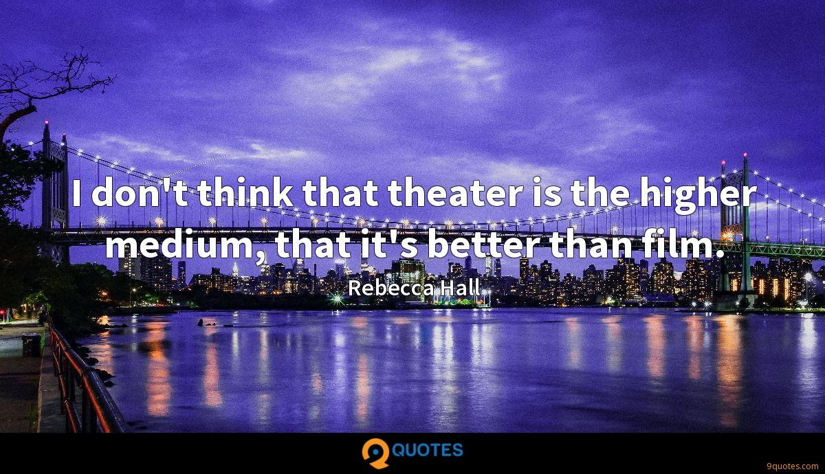 I don't think that theater is the higher medium, that it's better than film.