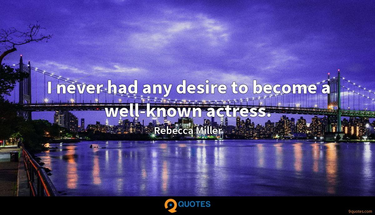 I never had any desire to become a well-known actress.
