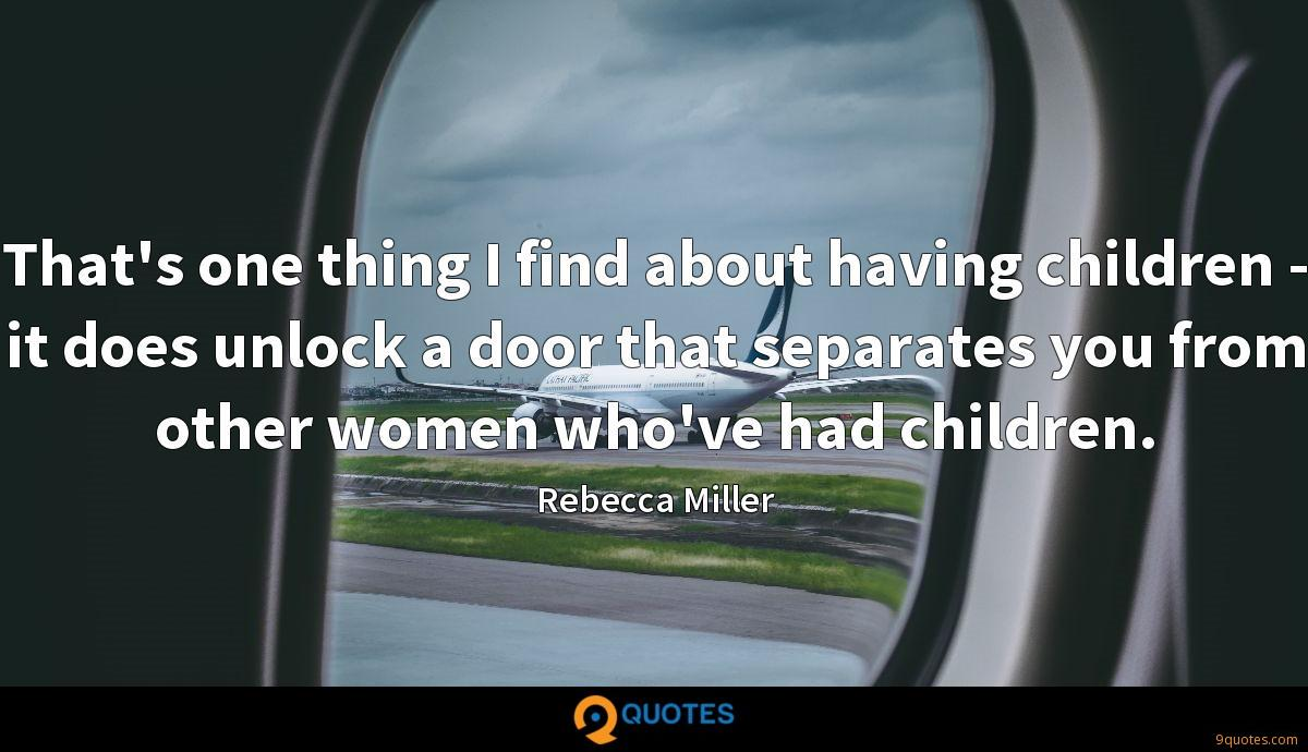 That's one thing I find about having children - it does unlock a door that separates you from other women who've had children.