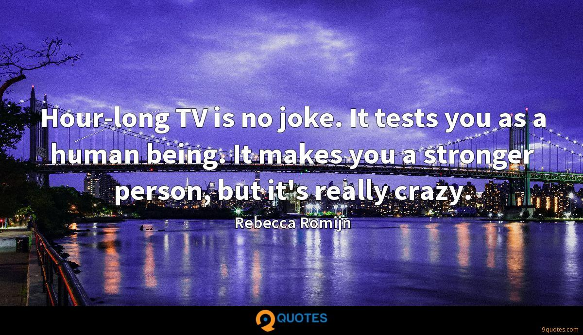 Hour-long TV is no joke. It tests you as a human being. It makes you a stronger person, but it's really crazy.