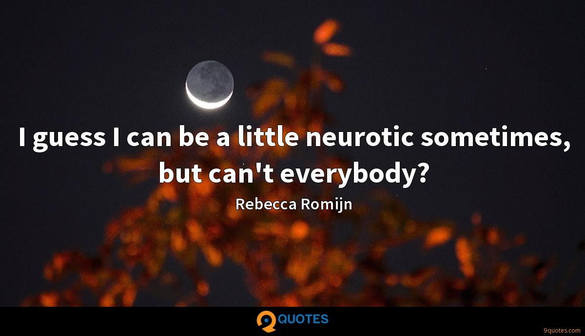 I guess I can be a little neurotic sometimes, but can't everybody?