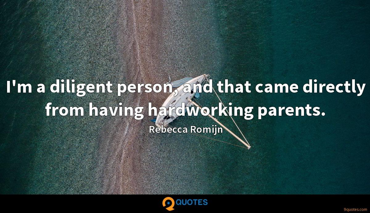 I'm a diligent person, and that came directly from having hardworking parents.