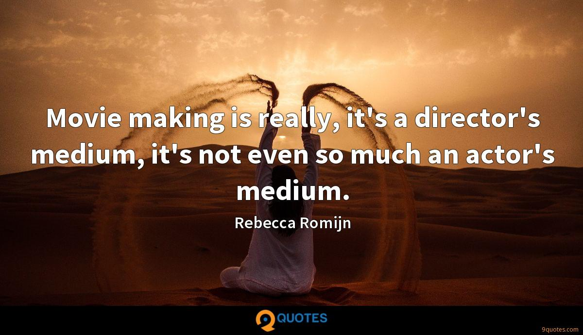 Movie making is really, it's a director's medium, it's not even so much an actor's medium.