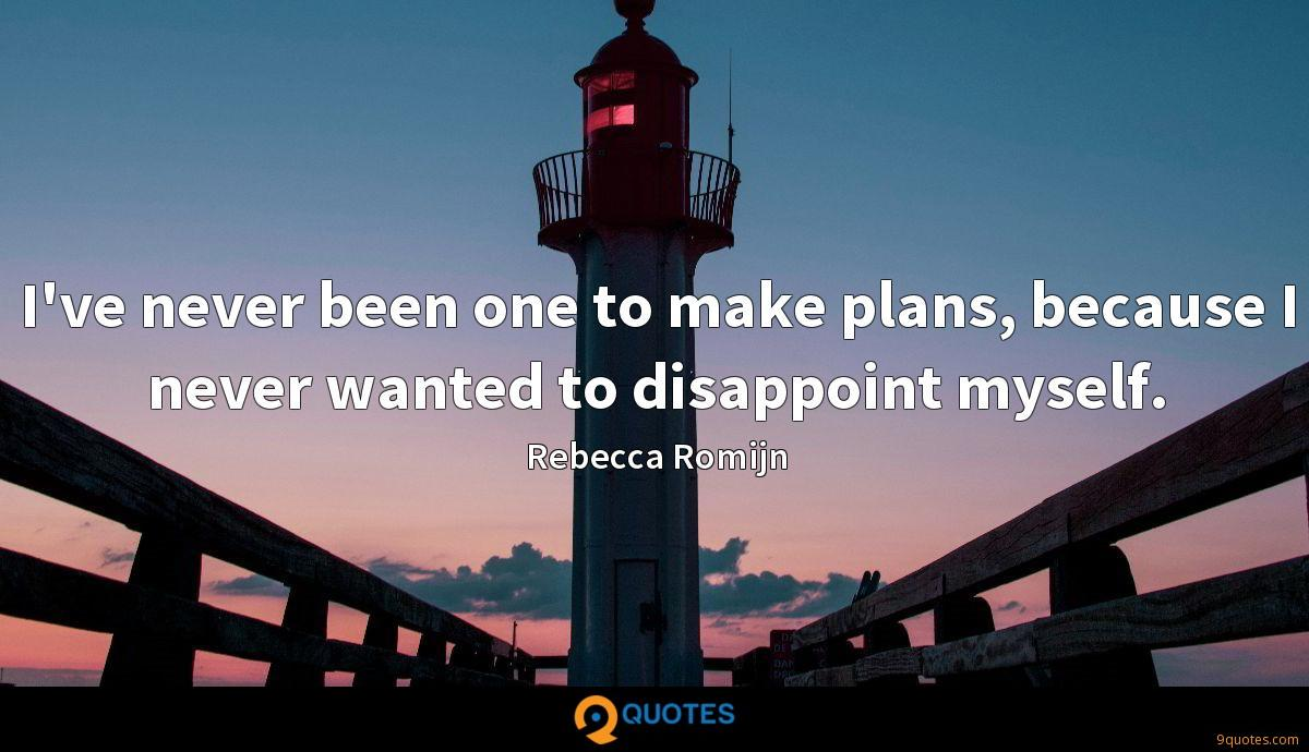 I've never been one to make plans, because I never wanted to disappoint myself.