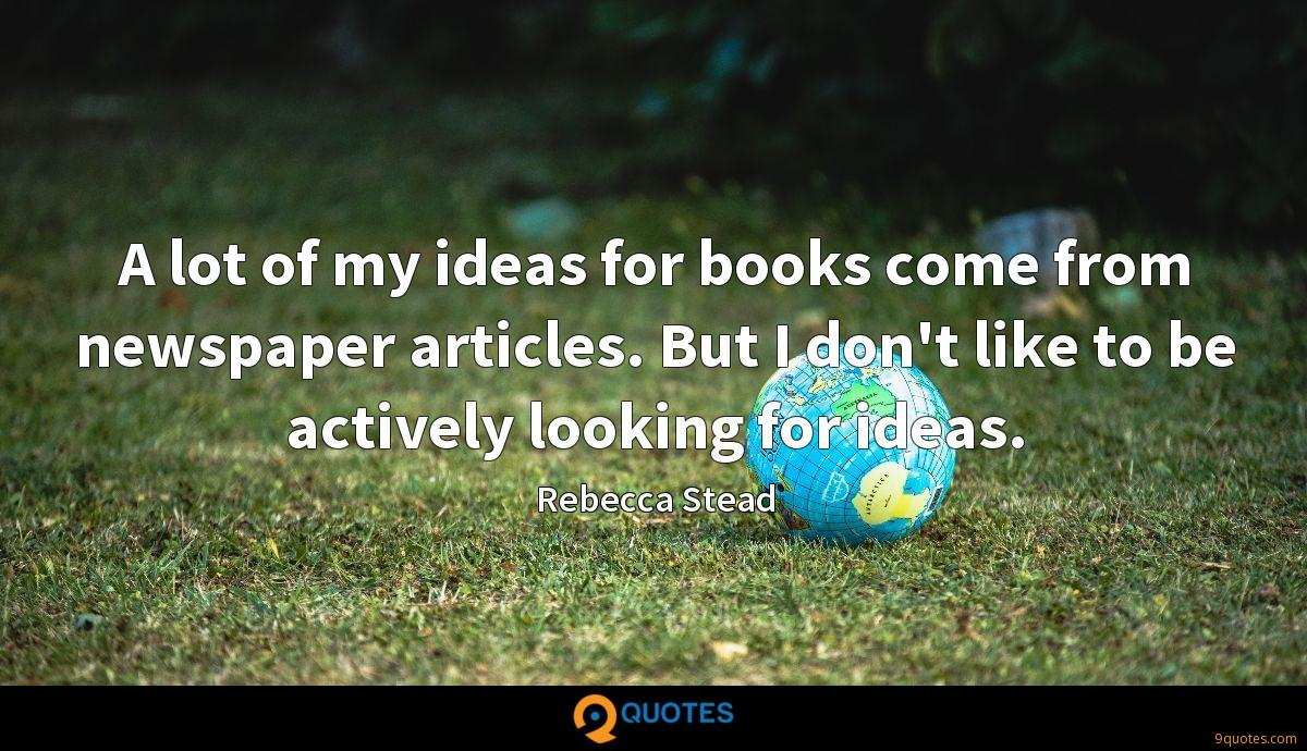 A lot of my ideas for books come from newspaper articles. But I don't like to be actively looking for ideas.