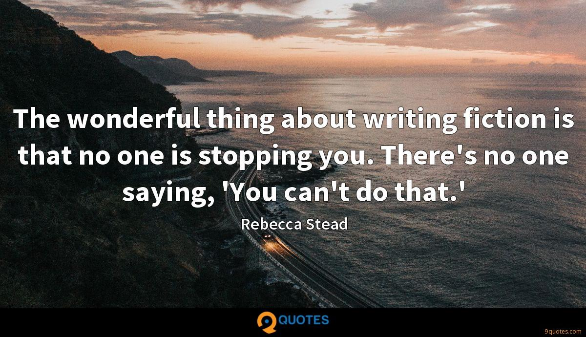 The wonderful thing about writing fiction is that no one is stopping you. There's no one saying, 'You can't do that.'