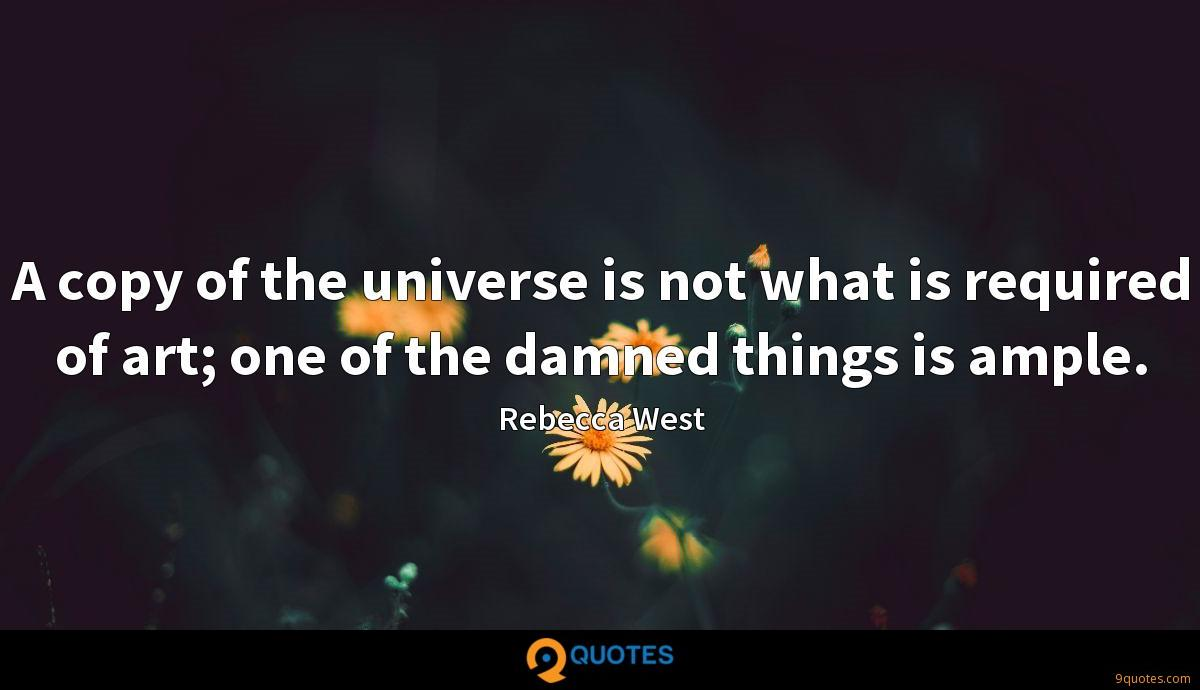 A copy of the universe is not what is required of art; one of the damned things is ample.