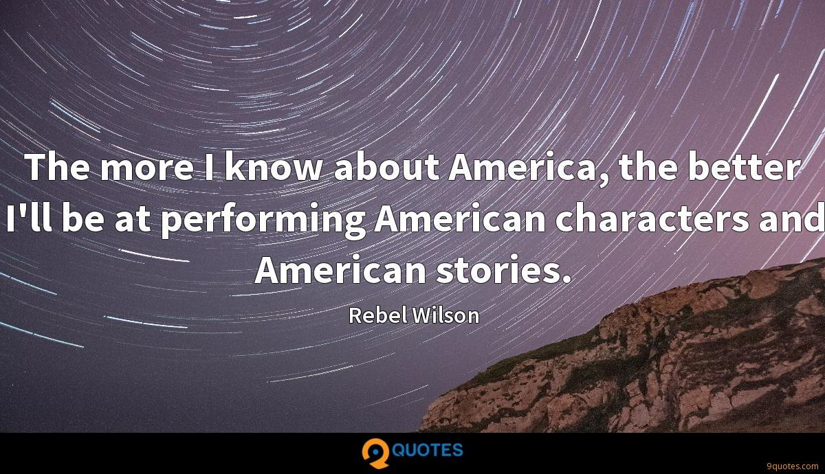 The more I know about America, the better I'll be at performing American characters and American stories.