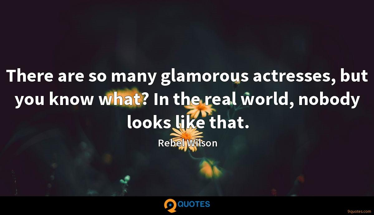There are so many glamorous actresses, but you know what? In the real world, nobody looks like that.