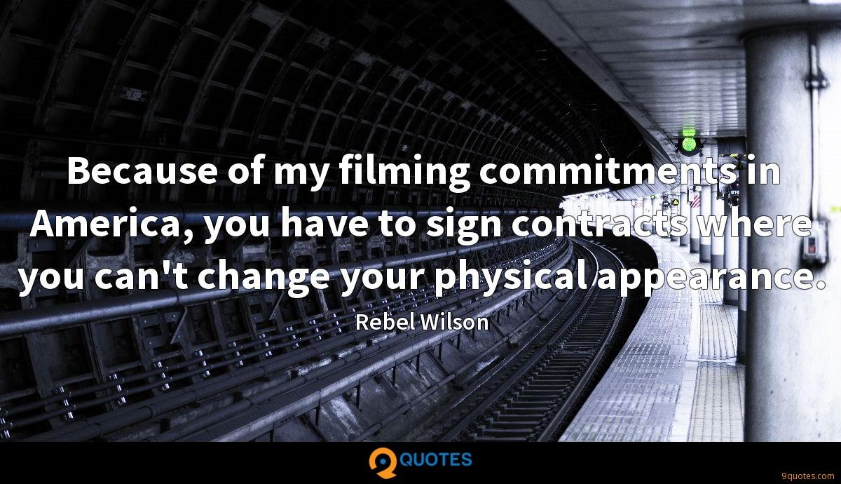 Because of my filming commitments in America, you have to sign contracts where you can't change your physical appearance.