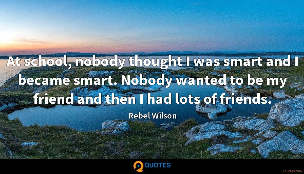 At school, nobody thought I was smart and I became smart. Nobody wanted to be my friend and then I had lots of friends.