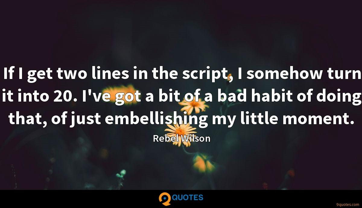 If I get two lines in the script, I somehow turn it into 20. I've got a bit of a bad habit of doing that, of just embellishing my little moment.