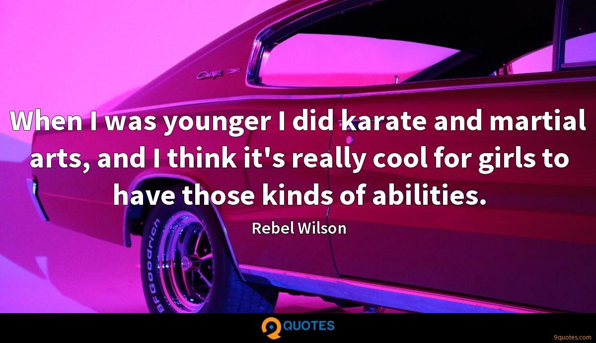 When I was younger I did karate and martial arts, and I think it's really cool for girls to have those kinds of abilities.