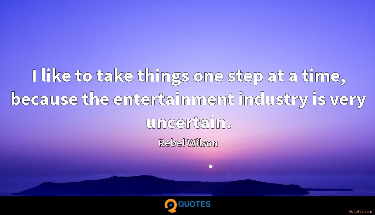 I like to take things one step at a time, because the entertainment industry is very uncertain.