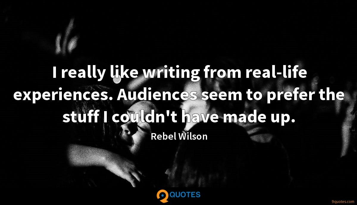 I really like writing from real-life experiences. Audiences seem to prefer the stuff I couldn't have made up.